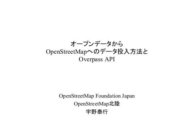 オープンデータからOpenStreetMapへのデータ投入方法と           Overpass API  OpenStreetMap Foundation Japan       OpenStreetMap北陸            宇...