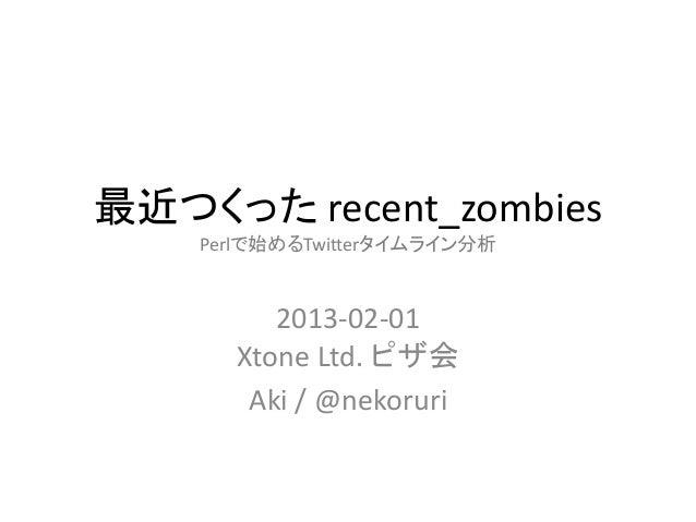 最近つくった recent_zombies    Perlで始めるTwitterタイムライン分析         2013-02-01      Xtone Ltd. ピザ会       Aki / @nekoruri
