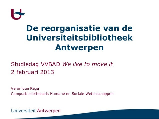 De reorganisatie van de       Universiteitsbibliotheek             AntwerpenStudiedag VVBAD We like to move it2 februari 2...
