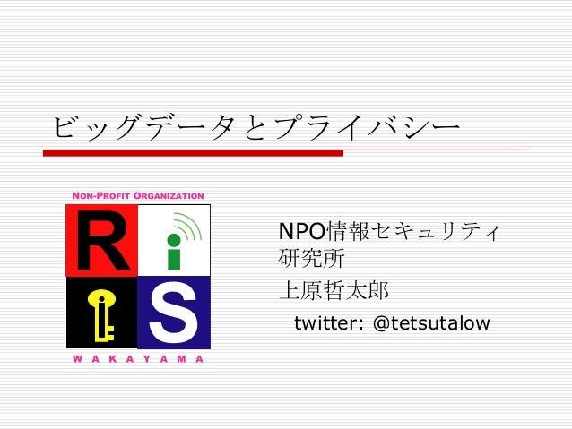 ビッグデータとプライバシー       NPO情報セキュリティ       研究所       上原哲太郎       twitter: @tetsutalow