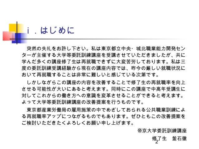 ⅰ .はじめに 突然の失礼をお許し下さい。私は東京都立中央・城北職業能力開発センターが主催する大学等委託訓練講座を受講させていただきましたが、共に学んだ多くの講座修了生は再就職できずに大変苦労しております。私は三度の委託訓練受講経験から現在の講...