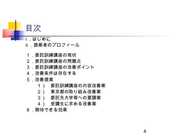 目次ⅰ .はじめにⅱ .提案者のプロフィール1.委託訓練講座の現状2.委託訓練講座の問題点3.委託訓練講座の改善ポイント4.改善条件は存在する5.改善提案  1) 委託訓練講座の内容改善案  2) 東京都の取り組み改善案  3) 委託先大学等へ...