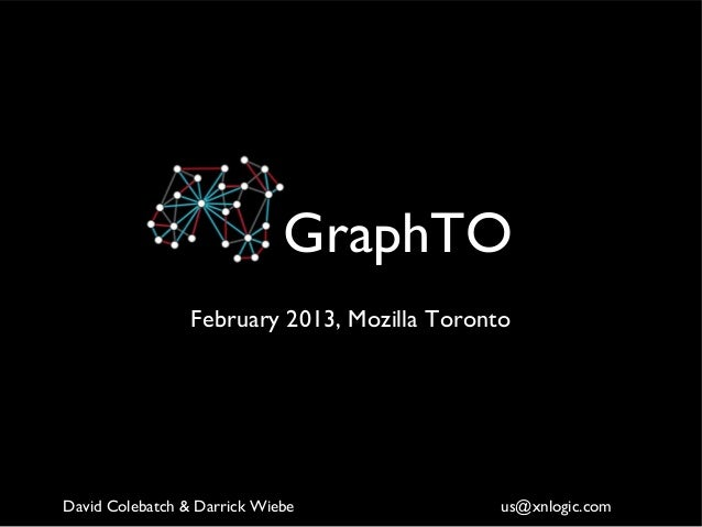 GraphTO                 February 2013, Mozilla TorontoDavid Colebatch & Darrick Wiebe               us@xnlogic.com