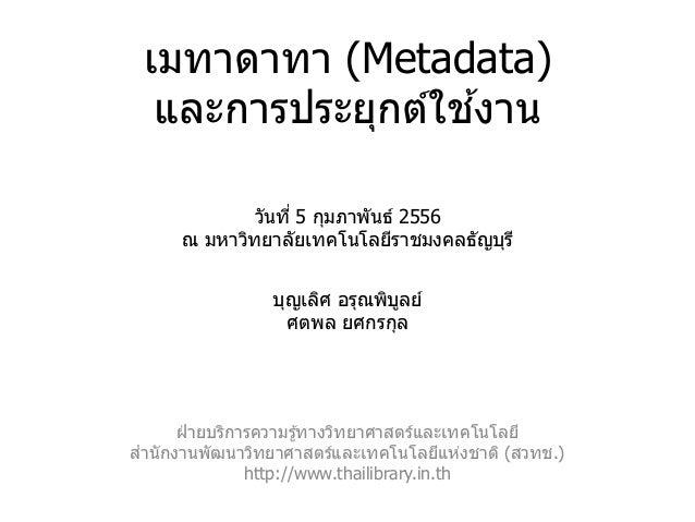เมทาดาทา (Metadata)                  ้  และการประยุกต์ใชงาน              วันที่ 5 กุมภาพันธ์ 2556      ณ มหาวิทยาลัยเทคโนโ...
