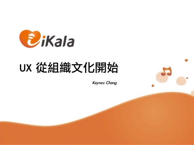 UX 從組織文化開始                              Keynes Cheng