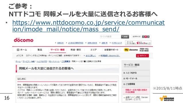 16 ご参考: NTTドコモ 同報メールを大量に送信されるお客様へ • https://www.nttdocomo.co.jp/service/communicat ion/imode_mail/notice/mass_send/ ※2015/...