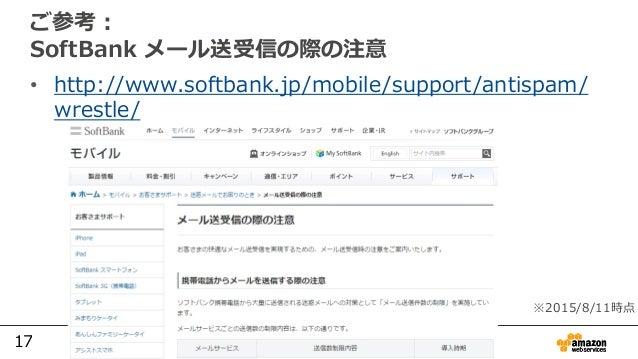 17 ご参考: SoftBank メール送受信の際の注意 • http://www.softbank.jp/mobile/support/antispam/ wrestle/ ※2015/8/11時点