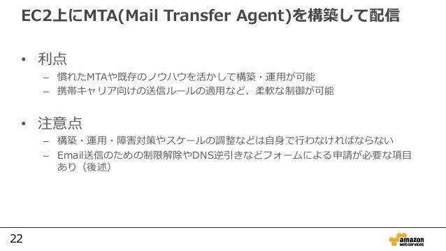 22 EC2上にMTA(Mail Transfer Agent)を構築して配信 • 利点 – 慣れたMTAや既存のノウハウを活かして構築・運用が可能 – 携帯キャリア向けの送信ルールの適用など、柔軟な制御が可能 • 注意点 – 構築・運用・障害...