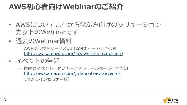 2 AWS初心者向けWebinarのご紹介 • AWSについてこれから学ぶ方向けのソリューション カットのWebinarです • 過去のWebinar資料 – AWSクラウドサービス活用資料集ページにて公開 http://aws.amazon....