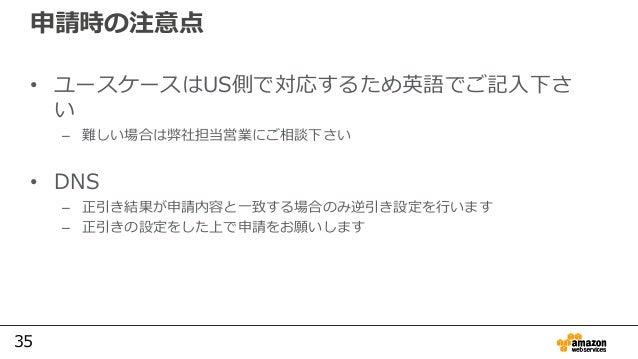 35 申請時の注意点 • ユースケースはUS側で対応するため英語でご記入下さ い – 難しい場合は弊社担当営業にご相談下さい • DNS – 正引き結果が申請内容と一致する場合のみ逆引き設定を行います – 正引きの設定をした上で申請をお願いします