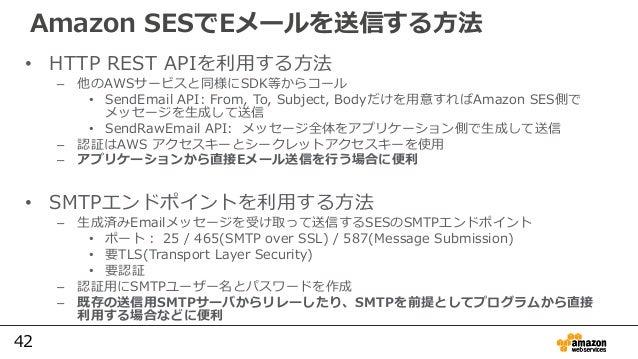 42 Amazon SESでEメールを送信する方法 • HTTP REST APIを利用する方法 – 他のAWSサービスと同様にSDK等からコール • SendEmail API: From, To, Subject, Bodyだけを用意すれば...