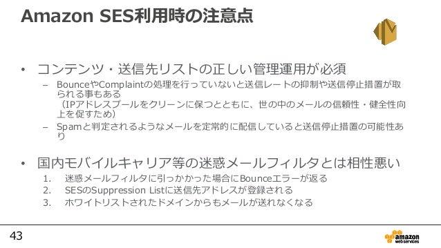 43 Amazon SES利用時の注意点 • コンテンツ・送信先リストの正しい管理運用が必須 – BounceやComplaintの処理を行っていないと送信レートの抑制や送信停⽌措置が取 られる事もある (IPアドレスプールをクリーンに保つとと...