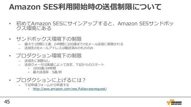 45 Amazon SES利用開始時の送信制限について • 初めてAmazon SESにサインアップすると、Amazon SESサンドボッ クス環境にある • サンドボックス環境下の制限 – 最⼤で1秒間に1通、24時間に200通までのEメール...