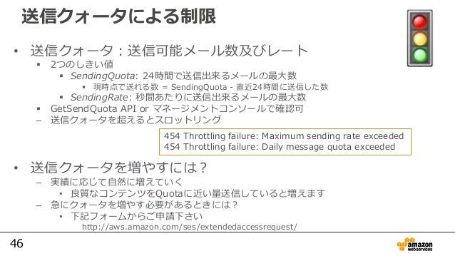 46 送信クォータによる制限 • 送信クォータ:送信可能メール数及びレート  2つのしきい値  SendingQuota: 24時間で送信出来るメールの最⼤数  現時点で送れる数 = SendingQuota - 直近24時間に送信した数...