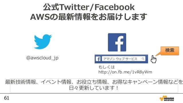 61 公式Twitter/Facebook AWSの最新情報をお届けします @awscloud_jp 検索 最新技術情報、イベント情報、お役⽴ち情報、お得なキャンペーン情報などを ⽇々更新しています! もしくは http://on.fb.me/...