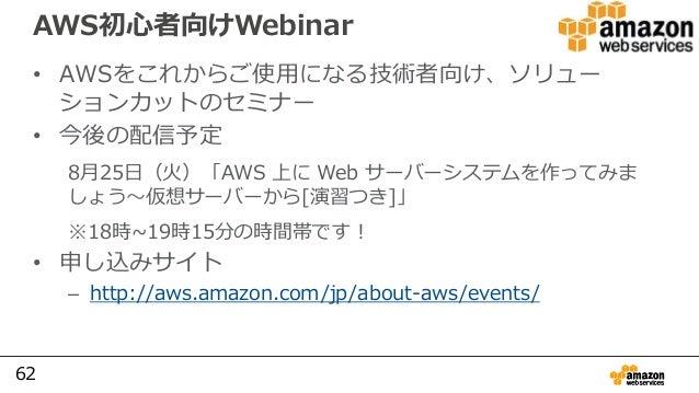 62 AWS初心者向けWebinar • AWSをこれからご使用になる技術者向け、ソリュー ションカットのセミナー • 今後の配信予定 8月25⽇(火)「AWS 上に Web サーバーシステムを作ってみま しょう〜仮想サーバーから[演習つき]」...