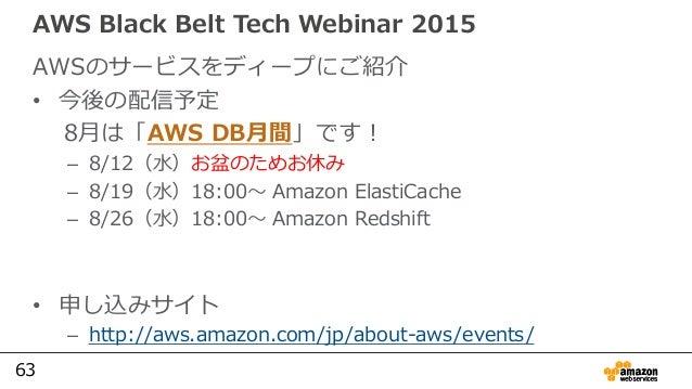 63 AWS Black Belt Tech Webinar 2015 AWSのサービスをディープにご紹介 • 今後の配信予定 8月は「AWS DB月間」です! – 8/12(水)お盆のためお休み – 8/19(水)18:00〜 Amazon ...