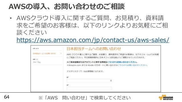 64 AWSの導入、お問い合わせのご相談 • AWSクラウド導入に関するご質問、お見積り、資料請 求をご希望のお客様は、以下のリンクよりお気軽にご相 談ください https://aws.amazon.com/jp/contact-us/aws-...