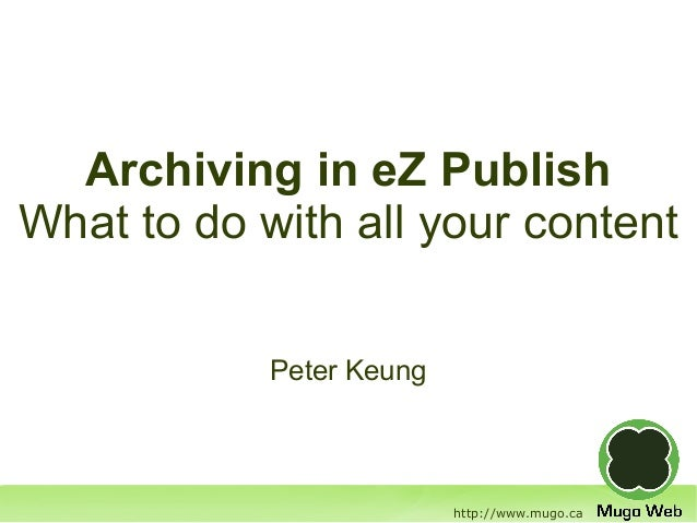 Archiving in eZ PublishWhat to do with all your content            Peter Keung                          http://www.mugo.ca