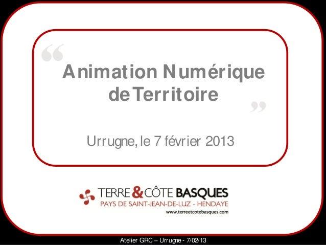 Animation N umérique    de Territoire  Urrugne, le 7 février 2013      1          Atelier GRC – Urrugne - 7/02/13