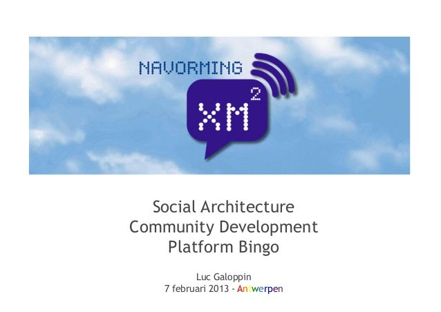 Social ArchitectureCommunity Development    Platform Bingo          Luc Galoppin   7 februari 2013 - Antwerpen