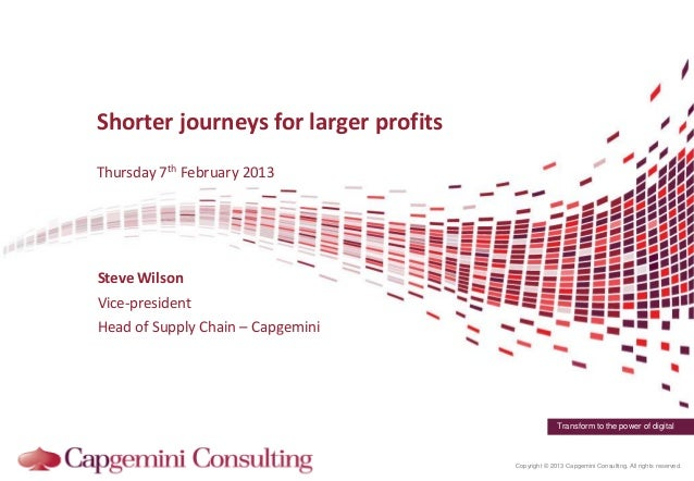 Shorter journeys for larger profitsThursday 7th February 2013Steve WilsonVice-presidentHead of Supply Chain – Capgemini   ...