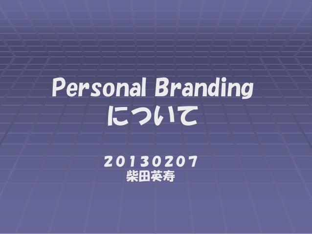 Personal Branding    について    20130207      柴田英寿
