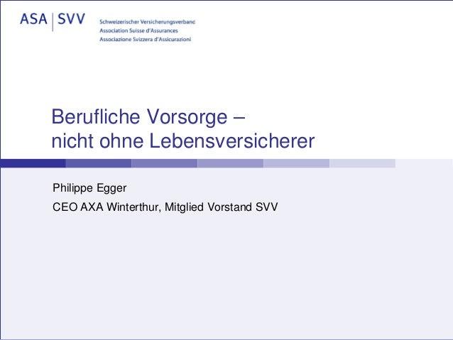 Berufliche Vorsorge –nicht ohne LebensversichererPhilippe EggerCEO AXA Winterthur, Mitglied Vorstand SVV