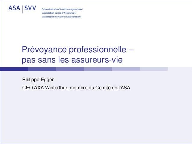 Prévoyance professionnelle –pas sans les assureurs-viePhilippe EggerCEO AXA Winterthur, membre du Comité de lASA
