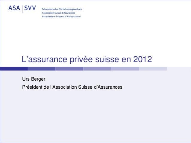L'assurance privée suisse en 2012Urs BergerPrésident de l'Association Suisse d'Assurances