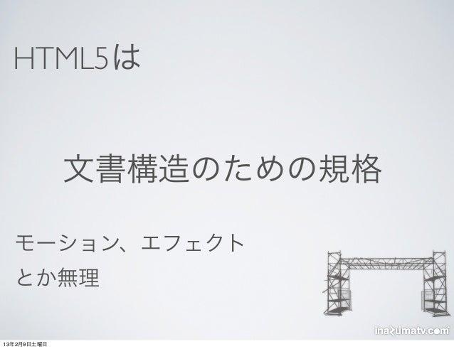 HTML5は             文書構造のための規格  モーション、エフェクト  とか無理13年2月9日土曜日