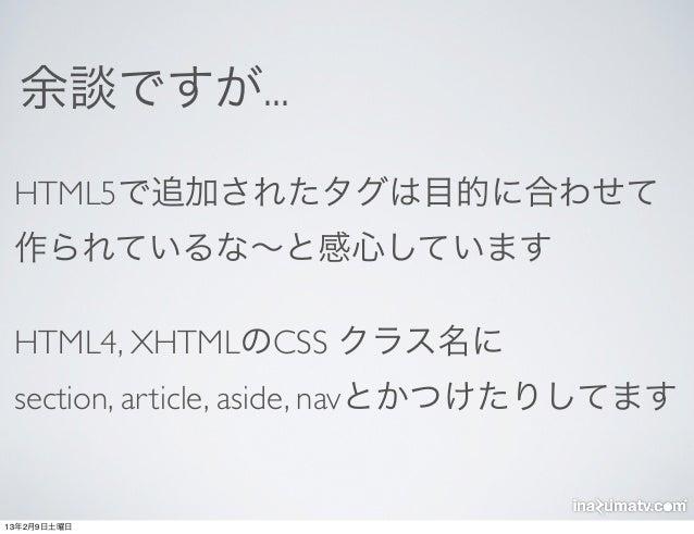 余談ですが... HTML5で追加されたタグは目的に合わせて 作られているな∼と感心しています HTML4, XHTMLのCSS クラス名に section, article, aside, navとかつけたりしてます13年2月9日土曜日