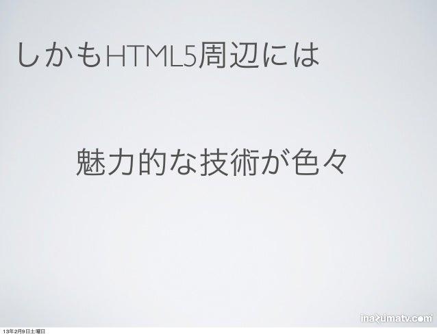 しかもHTML5周辺には             魅力的な技術が色々13年2月9日土曜日