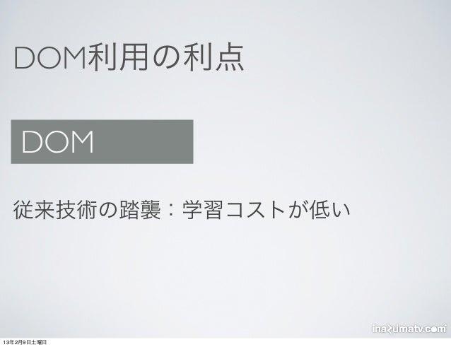DOM利用の利点   DOM  従来技術の踏襲:学習コストが低い13年2月9日土曜日