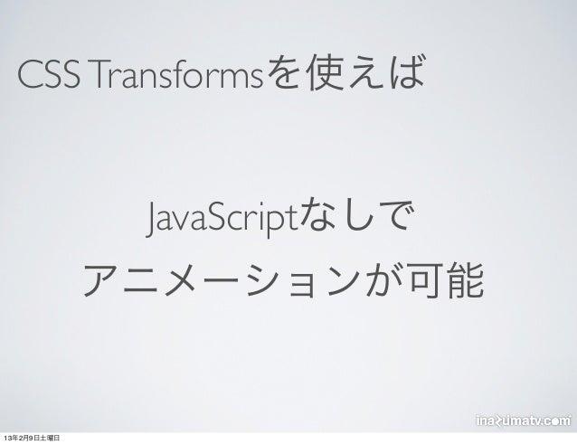 CSS Transformsを使えば              JavaScriptなしで             アニメーションが可能13年2月9日土曜日