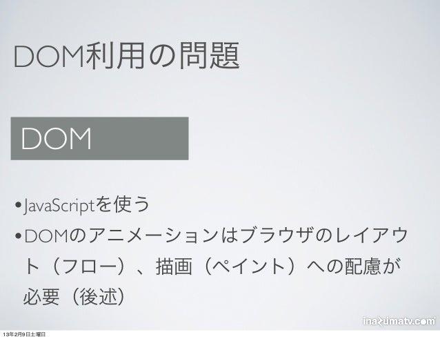 DOM利用の問題   DOM  •JavaScriptを使う  •DOMのアニメーションはブラウザのレイアウ    ト(フロー)、描画(ペイント)への配慮が    必要(後述)13年2月9日土曜日