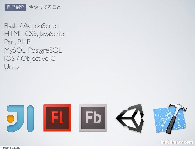 自己紹介:今やってること Flash / ActionScript HTML, CSS, JavaScript Perl, PHP MySQL, PostgreSQL iOS / Objective-C Unity13年2月9日土曜日