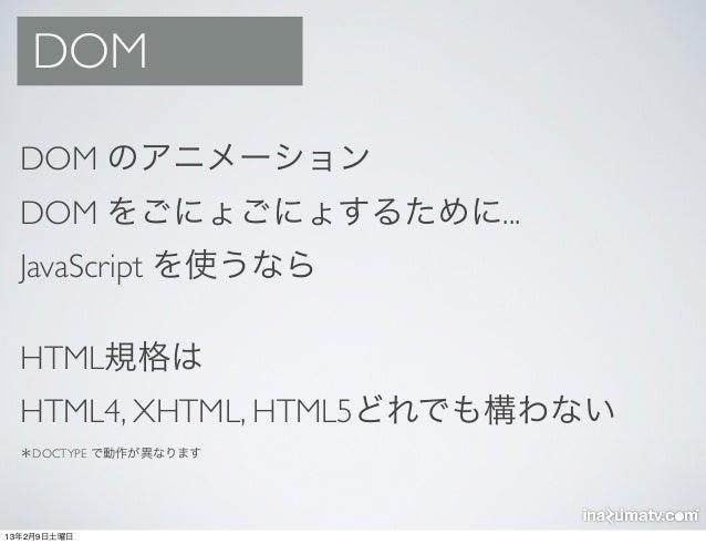 DOM  DOM のアニメーション  DOM をごにょごにょするために...  JavaScript を使うなら  HTML規格は  HTML4, XHTML, HTML5どれでも構わない  *DOCTYPE で動作が異なります13年2月9日土曜日