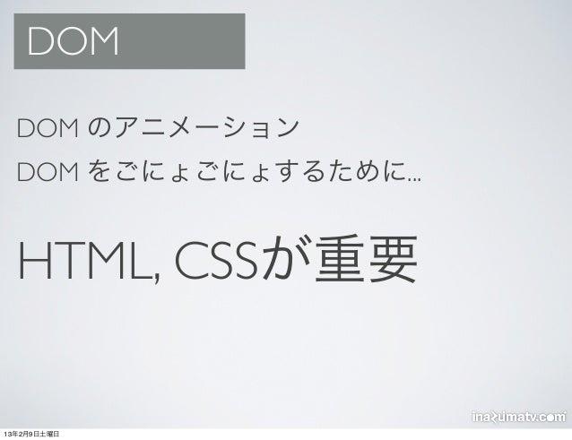 DOM  DOM のアニメーション  DOM をごにょごにょするために...  HTML, CSSが重要13年2月9日土曜日