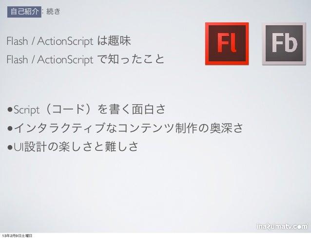 自己紹介:続き Flash / ActionScript は趣味 Flash / ActionScript で知ったこと •Script(コード)を書く面白さ •インタラクティブなコンテンツ制作の奥深さ •UI設計の楽しさと難しさ13年2月9日...
