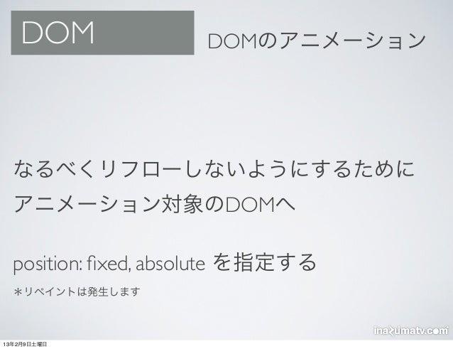 DOM               DOMのアニメーション  なるべくリフローしないようにするために  アニメーション対象のDOMへ  position: fixed, absolute を指定する  *リペイントは発生します13年2月9日土曜日