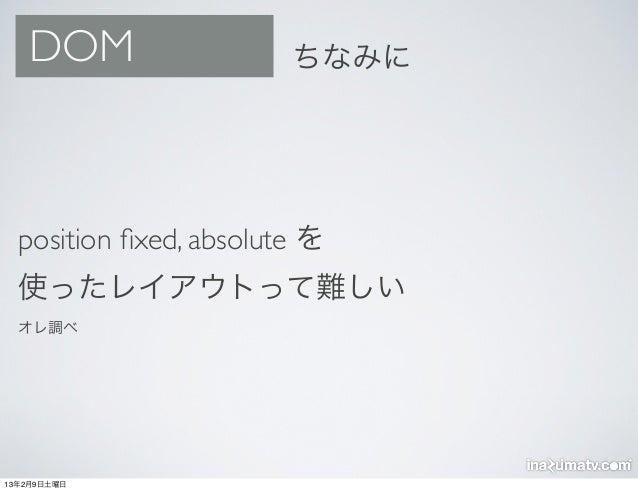 DOM                  ちなみに  position fixed, absolute を  使ったレイアウトって難しい  オレ調べ13年2月9日土曜日
