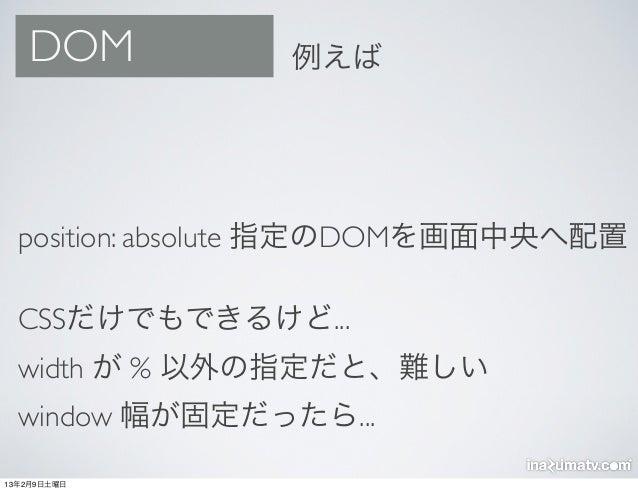 DOM          例えば  position: absolute 指定のDOMを画面中央へ配置  CSSだけでもできるけど...  width が % 以外の指定だと、難しい  window 幅が固定だったら...13年2月9日土曜日