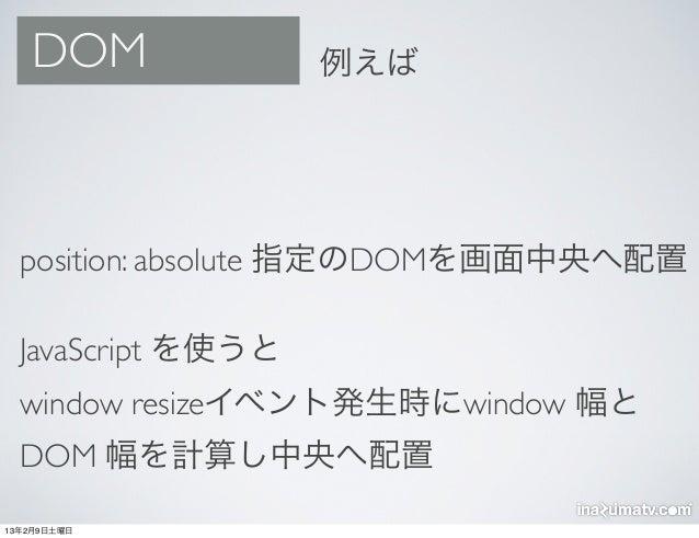 DOM              例えば  position: absolute 指定のDOMを画面中央へ配置  JavaScript を使うと  window resizeイベント発生時にwindow 幅と  DOM 幅を計算し中央へ配置13...