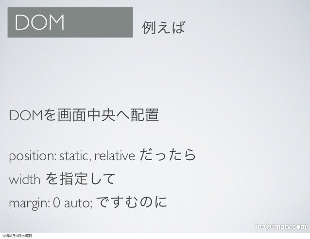 DOM                 例えば  DOMを画面中央へ配置  position: static, relative だったら  width を指定して  margin: 0 auto; ですむのに13年2月9日土曜日
