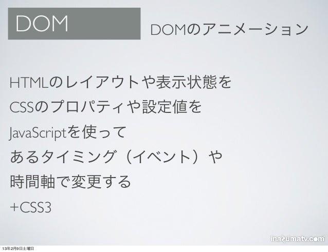 DOM             DOMのアニメーション  HTMLのレイアウトや表示状態を  CSSのプロパティや設定値を  JavaScriptを使って  あるタイミング(イベント)や  時間軸で変更する  +CSS313年2月9日土曜日