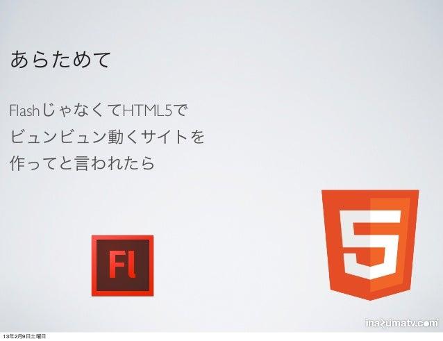 あらためて FlashじゃなくてHTML5で ビュンビュン動くサイトを 作ってと言われたら13年2月9日土曜日