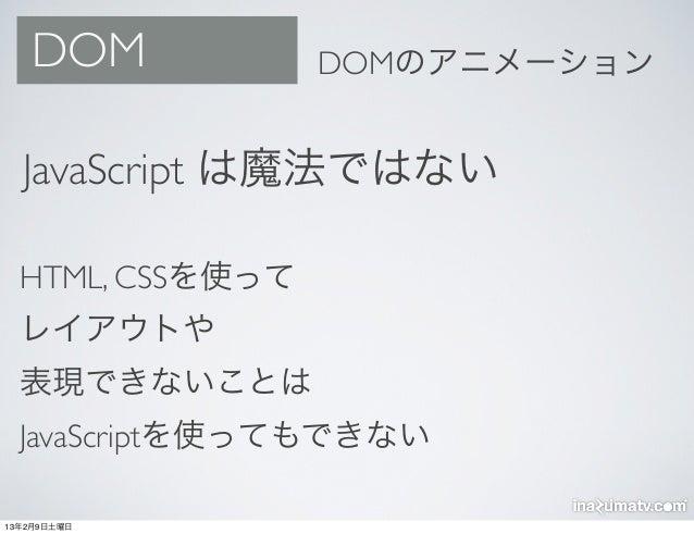 DOM            DOMのアニメーション  JavaScript は魔法ではない  HTML, CSSを使って  レイアウトや  表現できないことは  JavaScriptを使ってもできない13年2月9日土曜日
