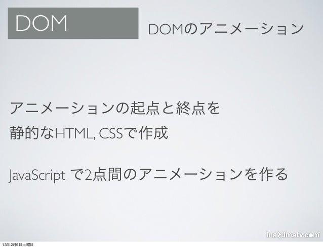 DOM         DOMのアニメーション  アニメーションの起点と終点を  静的なHTML, CSSで作成  JavaScript で2点間のアニメーションを作る13年2月9日土曜日