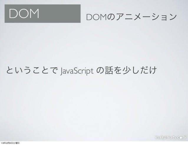 DOM         DOMのアニメーション  ということで JavaScript の話を少しだけ13年2月9日土曜日